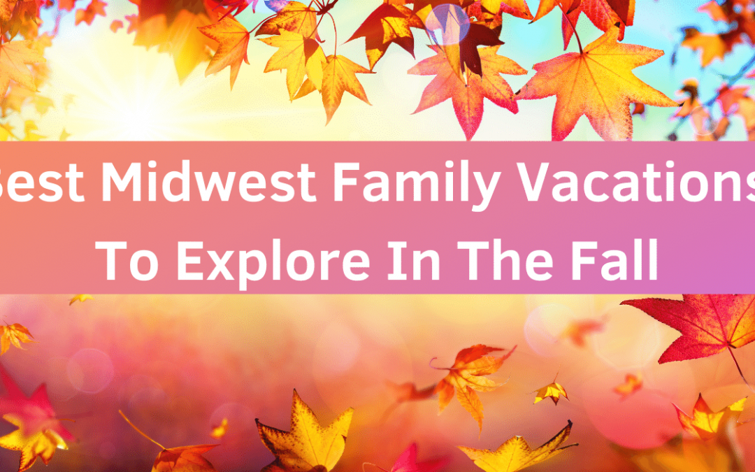 6 Best Midwest Family Vacations To Explore In The Fall